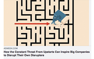 Link AdWeek Article Dave Knox How The Constant Threat From Upstarts Can Inspire Big Companies to Disrupt Their Own Disrupters