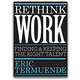 Eric Termuende Book Rethink Work Finding and Keeping The Right Talent