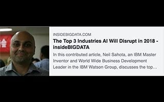 Neil Sahota Article InsideBigData The Top 3 Industries AI will Disrupt in 2018